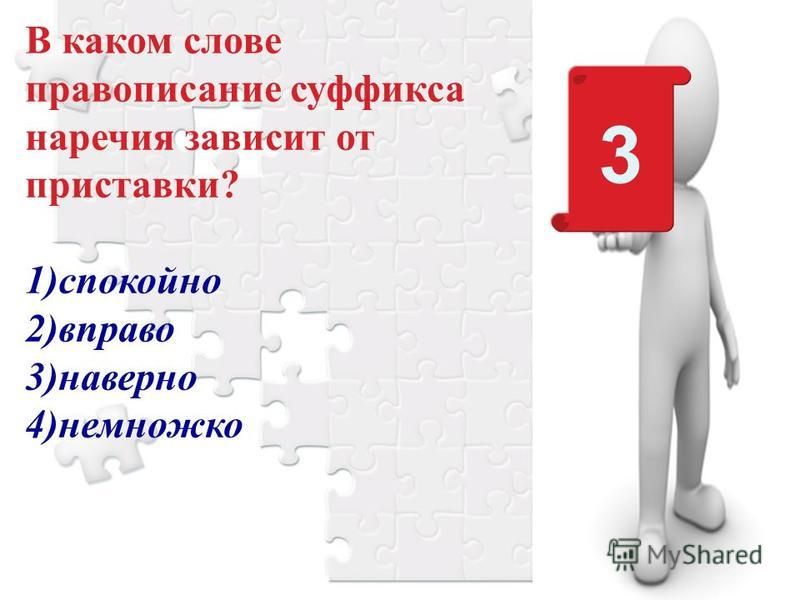 3 В каком слове правописание суффикса наречия зависит от приставки? 1)спокойно 2)вправо 3)наверно 4)немножко