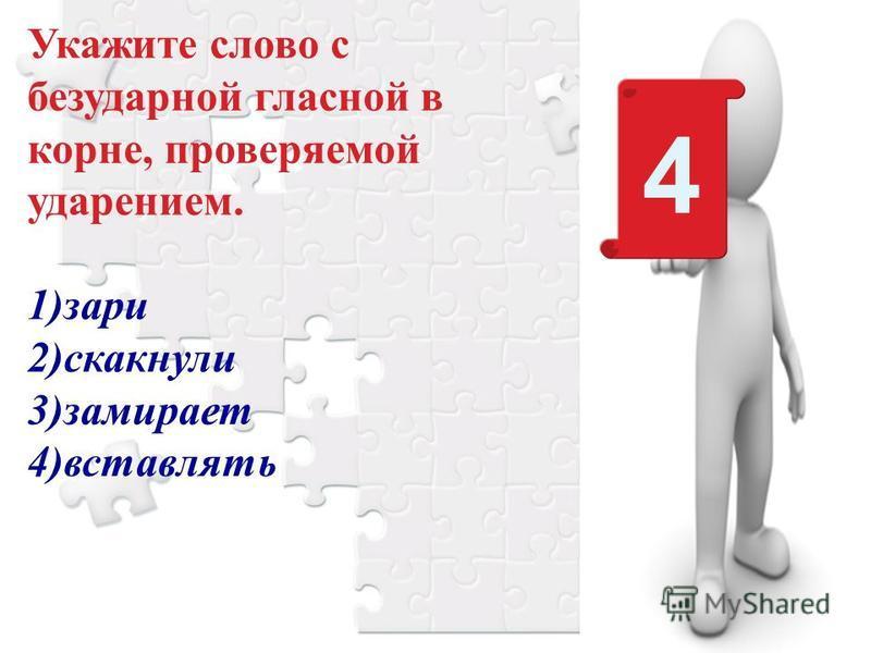 4 Укажите слово с безударной гласной в корне, проверяемой ударением. 1)зари 2)скакнули 3)замирает 4)вставлять