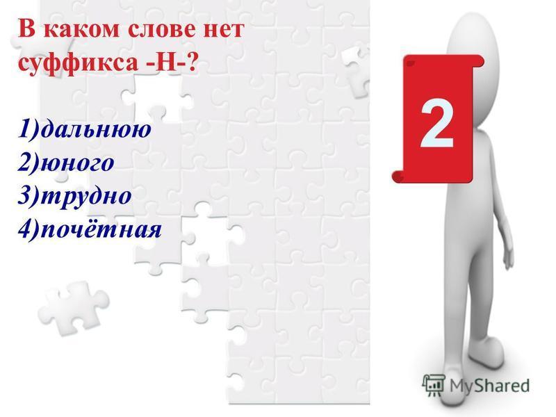 В каком слове нет суффикса -Н-? 1)дальнюю 2)юного 3)трудно 4)почётная 2