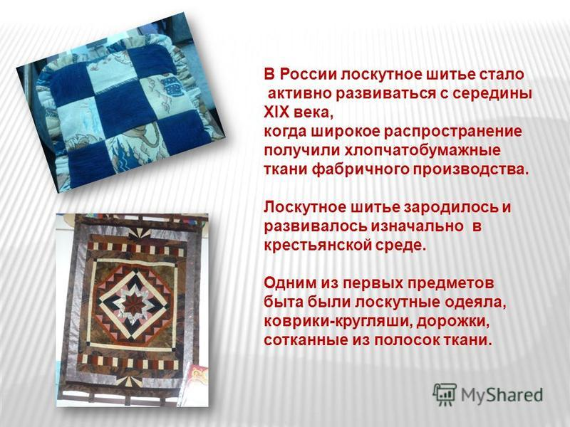 В России лоскутное шитье стало активно развиваться с середины XIX века, когда широкое распространение получили хлопчатобумажные ткани фабричного производства. Лоскутное шитье зародилось и развивалось изначально в крестьянской среде. Одним из первых п