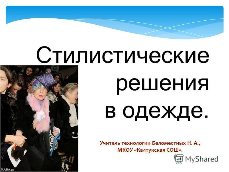 Стилистические решения в одежде. Учитель технологии Беломестных Н. А., МКОУ «Калтукская СОШ».