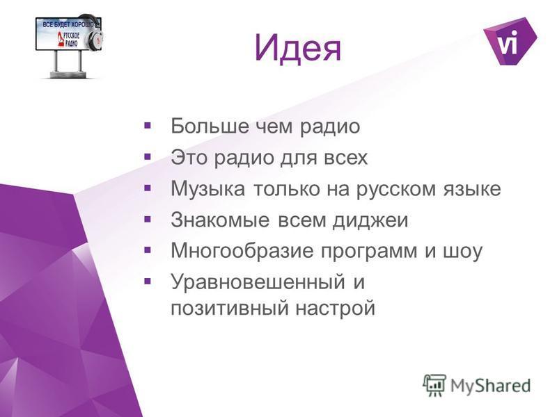 Идея Больше чем радио Это радио для всех Музыка только на русском языке Знакомые всем диджеи Многообразие программ и шоу Уравновешенный и позитивный настрой