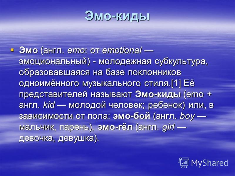 Эмо-киды Эмо (англ. emo: от emotional эмоциональный) - молодежная субкультура, образовавшаяся на базе поклонников одноимённого музыкального стиля.[1] Её представителей называют Эмо-киды (emo + англ. kid молодой человек; ребенок) или, в зависимости от