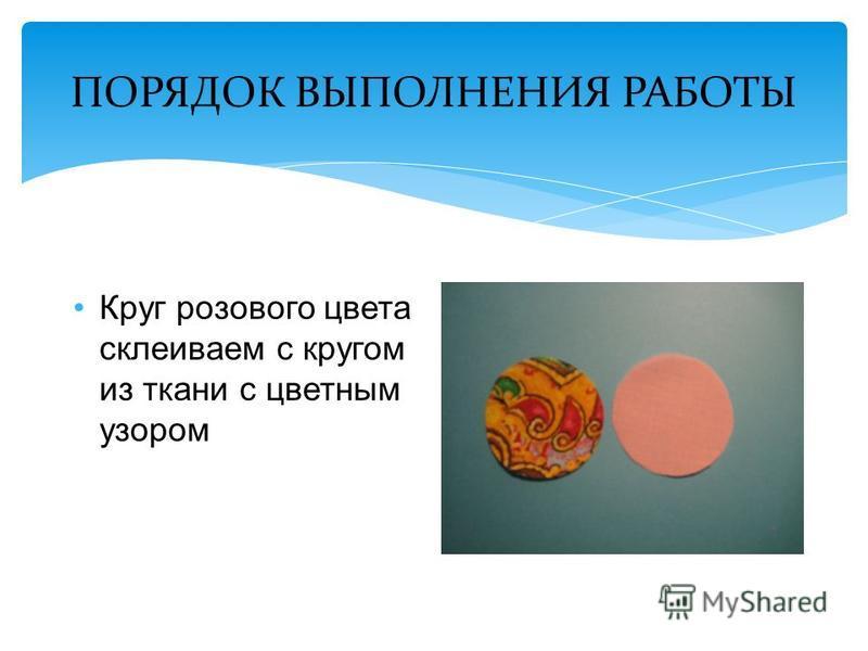 ПОРЯДОК ВЫПОЛНЕНИЯ РАБОТЫ Круг розового цвета склеиваем с кругом из ткани с цветным узором