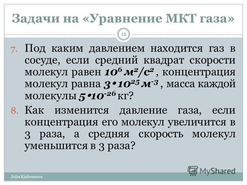 Задачи на «Уравнение МКТ газа» Julia Kjahrenova 12 7. Под каким давлением находится газ в сосуде, если средний квадрат скорости молекул равен 10 6 м 2 /с 2, концентрация молекул равна 3 10 25 м -3, масса каждой молекулы 5 10 -26 кг? 8. Как изменится