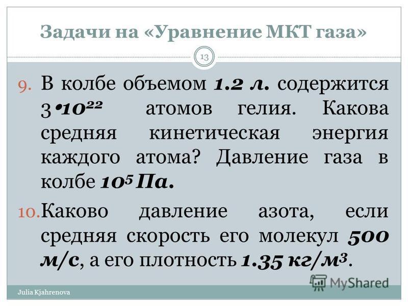 Задачи на «Уравнение МКТ газа» Julia Kjahrenova 13 9. В колбе объемом 1.2 л. содержится 3 10 22 атомов гелия. Какова средняя кинетическая энергия каждого атома? Давление газа в колбе 10 5 Па. 10. Каково давление азота, если средняя скорость его молек