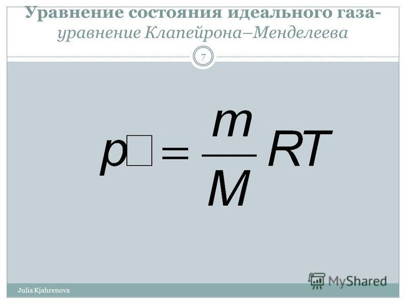 Уравнение состояния идеального газа- уравнение Клапейрона–Менделеева Julia Kjahrenova 7