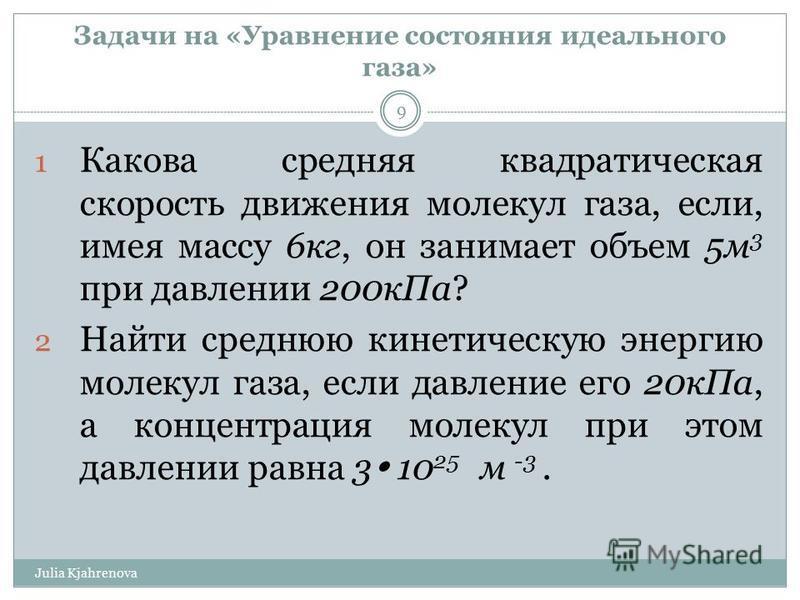 Задачи на «Уравнение состояния идеального газа» Julia Kjahrenova 9 1 Какова средняя квадратическая скорость движения молекул газа, если, имея массу 6 кг, он занимает объем 5 м 3 при давлении 200 к Па? 2 Найти среднюю кинетическую энергию молекул газа