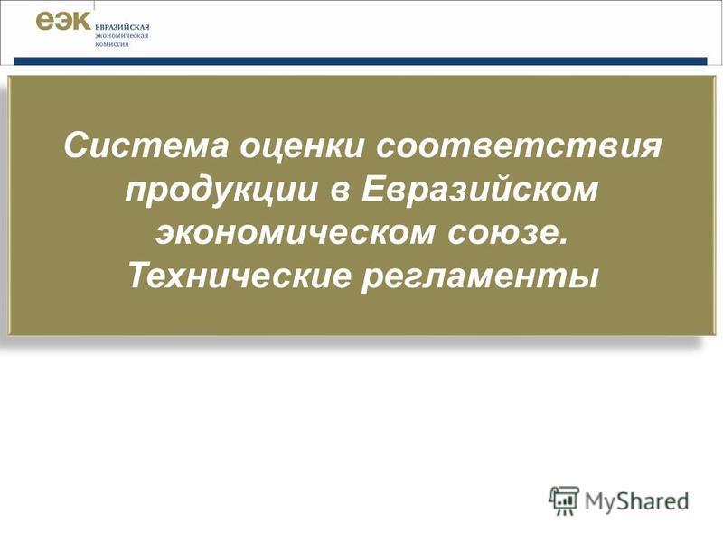 Система оценки соответствия продукции в Евразийском экономическом союзе. Технические регламенты Система оценки соответствия продукции в Евразийском экономическом союзе. Технические регламенты