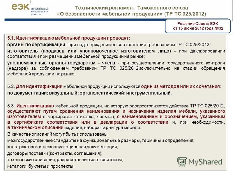 | 37 Решение Совета ЕЭК от 15 июня 2012 года 32 Технический регламент Таможенного союза «О безопасности мебельной продукции» (ТР ТС 025/2012) 5.1. Идентификацию мебельной продукции проводят: органы по сертификации - при подтверждении ее соответствия