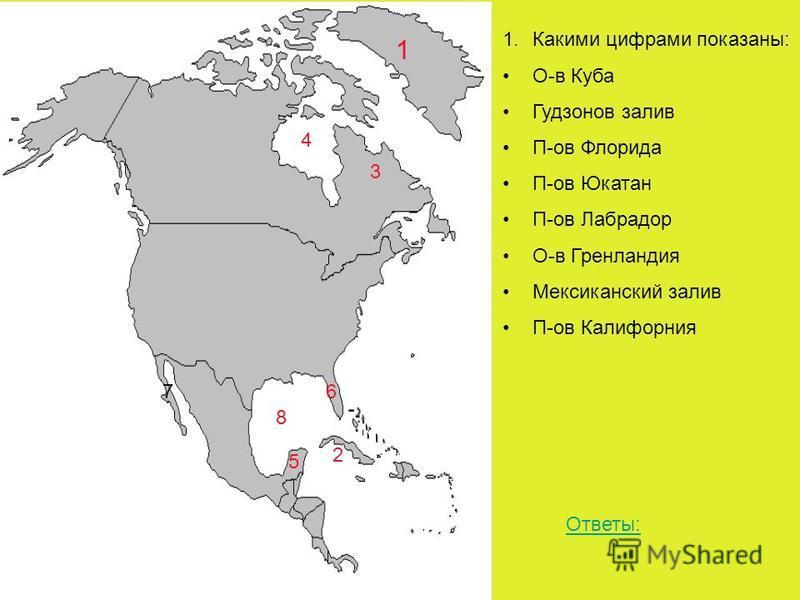 1 2 3 4 5 67 8 1. Какими цифрами показаны: О-в Куба Гудзонов залив П-ов Флорида П-ов Юкатан П-ов Лабрадор О-в Гренландия Мексиканский залив П-ов Калифорния Ответы: