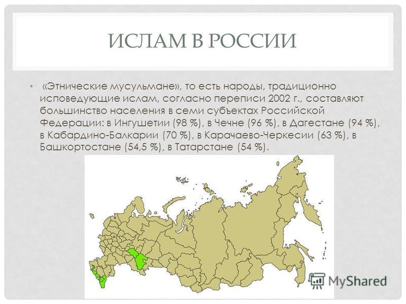 ИСЛАМ В РОССИИ «Этнические мусульмане», то есть народы, традиционно исповедующие ислам, согласно переписи 2002 г., составляют большинство населения в семи субъектах Российской Федерации: в Ингушетии (98 %), в Чечне (96 %), в Дагестане (94 %), в Кабар
