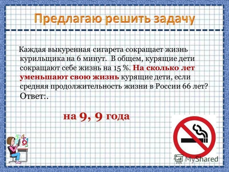 Каждая выкуренная сигарета сокращает жизнь курильщика на 6 минут. В общем, курящие дети сокращают себе жизнь на 15 %. На сколько лет уменьшают свою жизнь курящие дети, если средняя продолжительность жизни в России 66 лет? Ответ:. на 9, 9 года