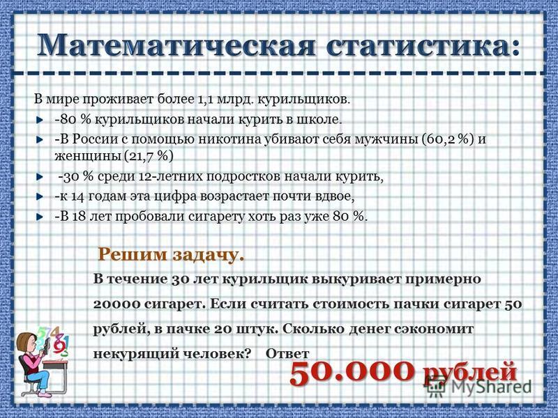 В мире проживает более 1,1 млрд. курильщиков. -80 % курильщиков начали курить в школе. -В России с помощью никотина убивают себя мужчины (60,2 %) и женщины (21,7 %) -30 % среди 12-летних подростков начали курить, -к 14 годам эта цифра возрастает почт