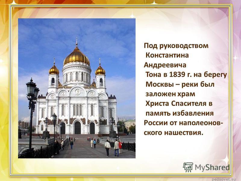 Под руководством Константина Андреевича Тона в 1839 г. на берегу Москвы – реки был заложен храм Христа Спасителя в память избавления России от наполеоновского нашествия.