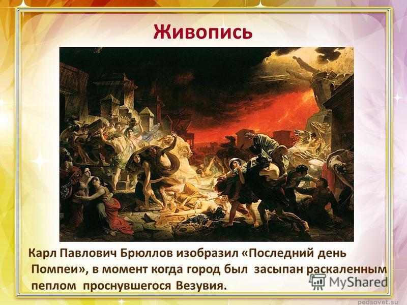 Живопись Карл Павлович Брюллов изобразил «Последний день Помпеи», в момент когда город был засыпан раскаленным пеплом проснувшегося Везувия.
