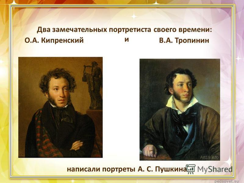 Два замечательных портретиста своего времени: О.А. Кипренский В.А. Тропинин написали портреты А. С. Пушкина и