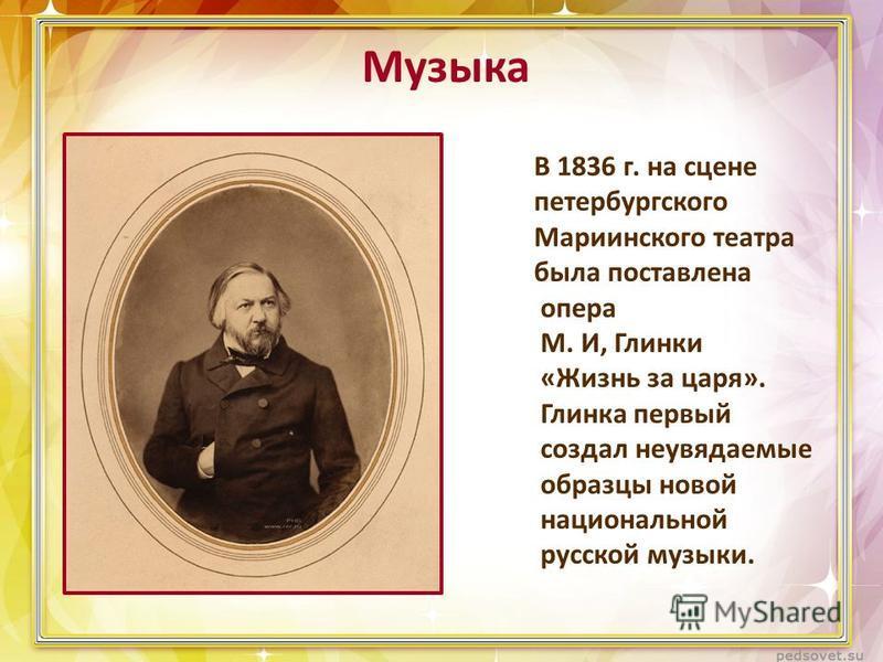 Музыка В 1836 г. на сцене петербургского Мариинского театра была поставлена опера М. И, Глинки «Жизнь за царя». Глинка первый создал неувядаемые образцы новой национальной русской музыки.