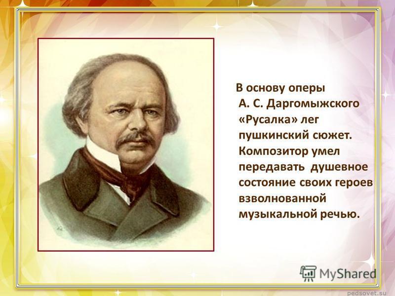 В основу оперы А. С. Даргомыжского «Русалка» лег пушкинский сюжет. Композитор умел передавать душевное состояние своих героев взволнованной музыкальной речью.