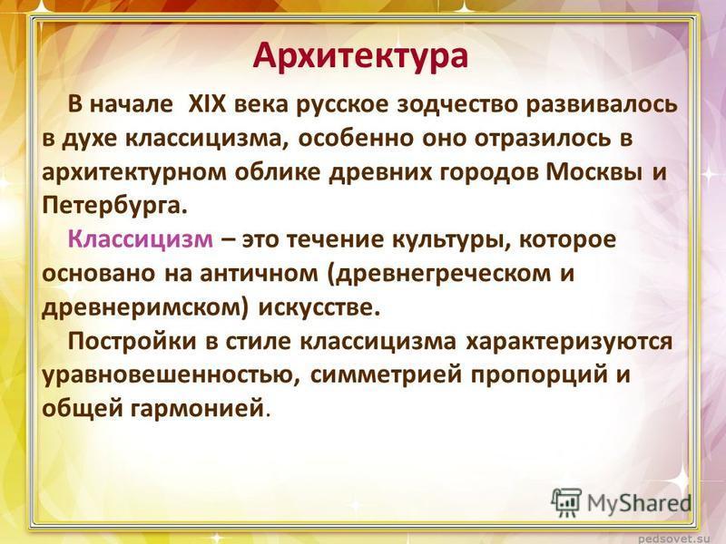В начале XIX века русское зодчество развивалось в духе классицизма, особенно оно отразилось в архитектурном облике древних городов Москвы и Петербурга. Классицизм – это течение культуры, которое основано на античном (древнегреческом и древнеримском)
