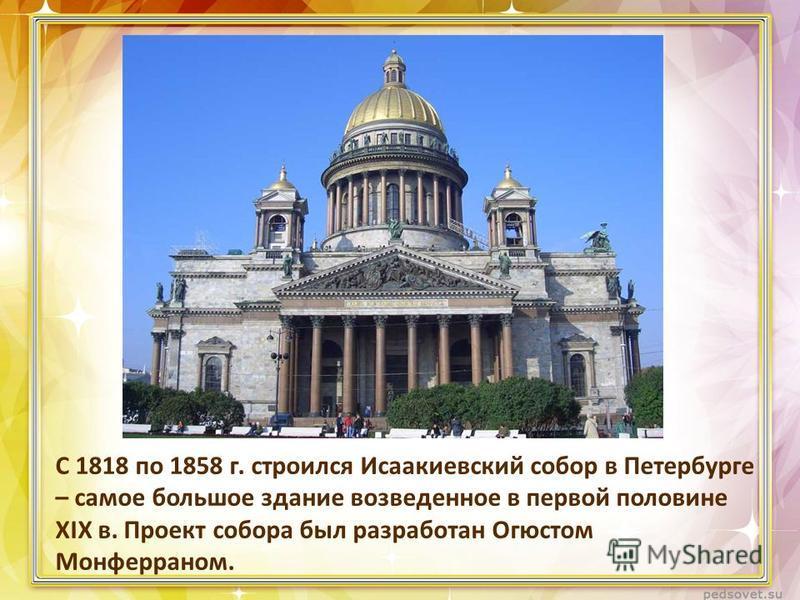 С 1818 по 1858 г. строился Исаакиевский собор в Петербурге – самое большое здание возведенное в первой половине XIX в. Проект собора был разработан Огюстом Монферраном.