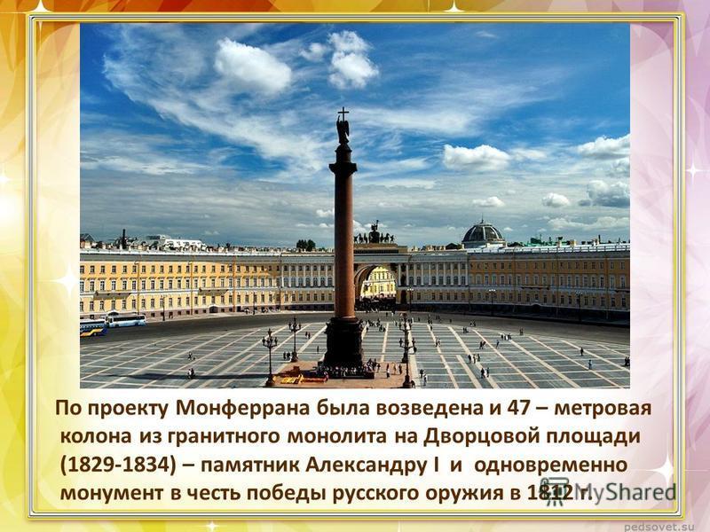 По проекту Монферрана была возведена и 47 – метровая колона из гранитного монолита на Дворцовой площади (1829-1834) – памятник Александру I и одновременно монумент в честь победы русского оружия в 1812 г.