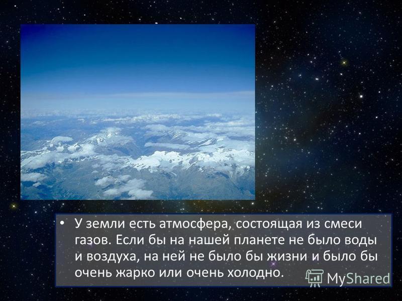 У земли есть атмосфера, состоящая из смеси газов. Если бы на нашей планете не было воды и воздуха, на ней не было бы жизни и было бы очень жарко или очень холодно.