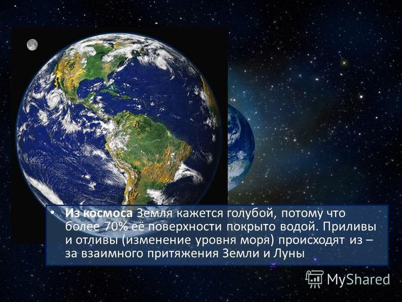 Из космоса Земля кажется голубой, потому что более 70% её поверхности покрыто водой. Приливы и отливы (изменение уровня моря) происходят из – за взаимного притяжения Земли и Луны