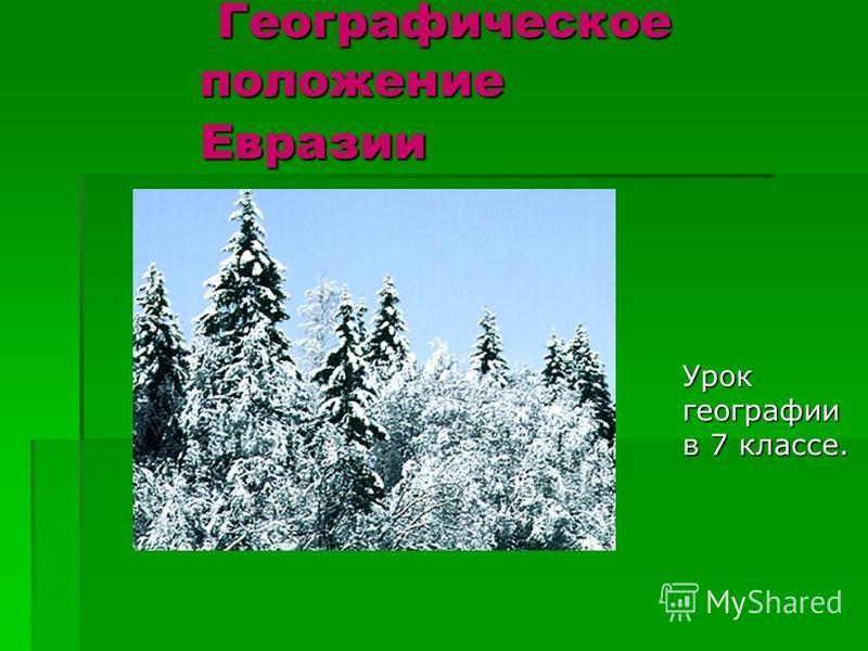 Географическое положение Евразии Географическое положение Евразии Урок географии в 7 классе.