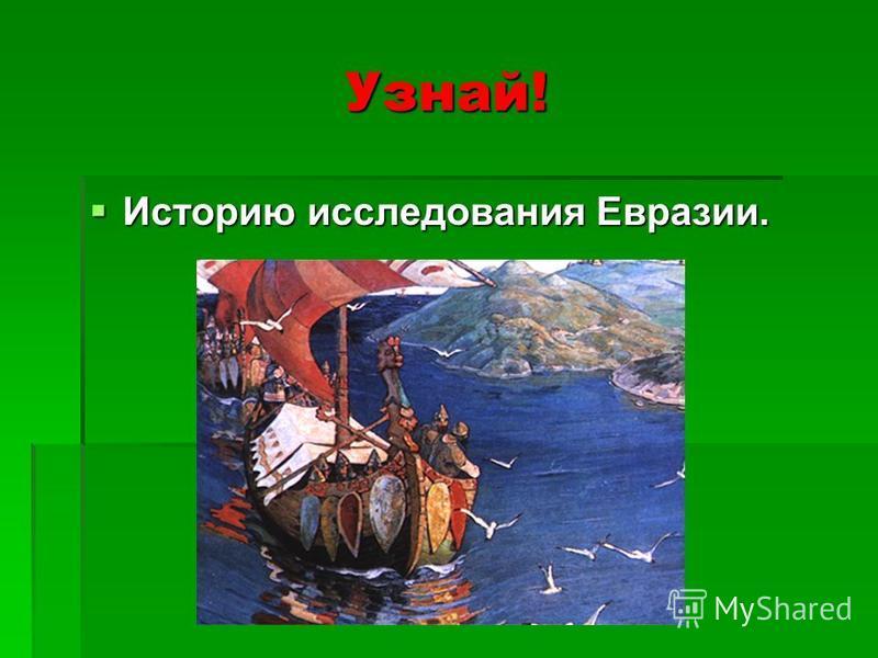 Узнай! Историю исследования Евразии. Историю исследования Евразии.