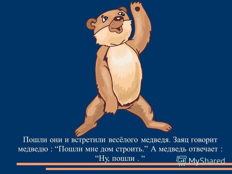 Пошли они и встретили весёлого медведя. Заяц говорит медведю : Пошли мне дом строить. А медведь отвечает : Ну, пошли.