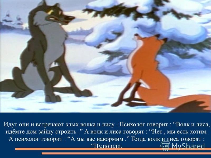 Идут они и встречают злых волка и лису. Психолог говорит : Волк и лиса, идёмте дом зайцу строить. А волк и лиса говорят : Нет, мы есть хотим. А психолог говорит : А мы вас накормим. Тогда волк и лиса говорят : Ну,пошли.