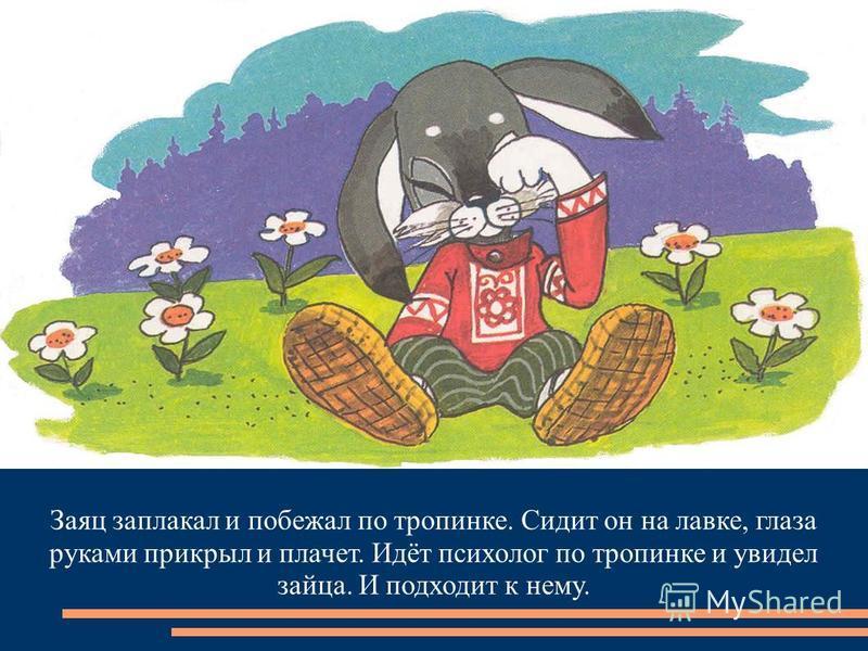Заяц заплакал и побежал по тропинке. Сидит он на лавке, глаза руками прикрыл и плачет. Идёт психолог по тропинке и увидел зайца. И подходит к нему.
