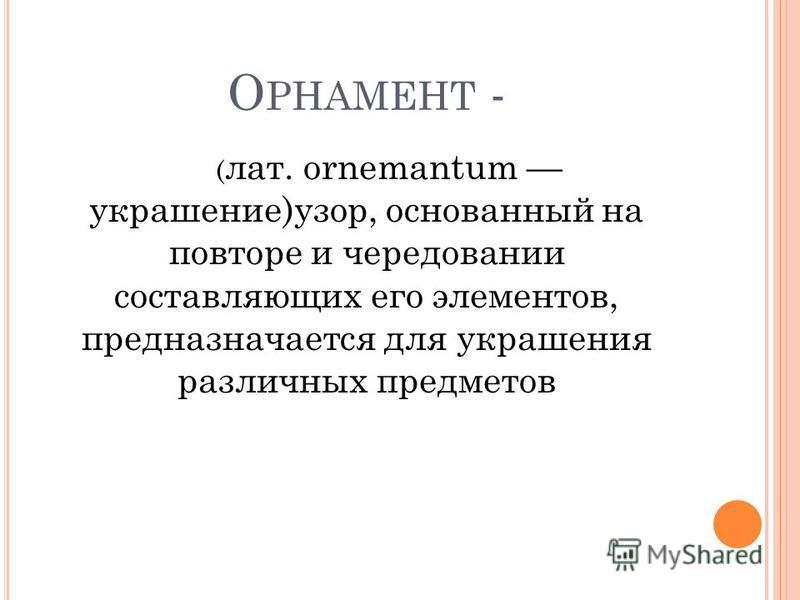 О РНАМЕНТ - ( лат. ornemantum украшение)узор, основанный на повторе и чередовании составляющих его элементов, предназначается для украшения различных предметов