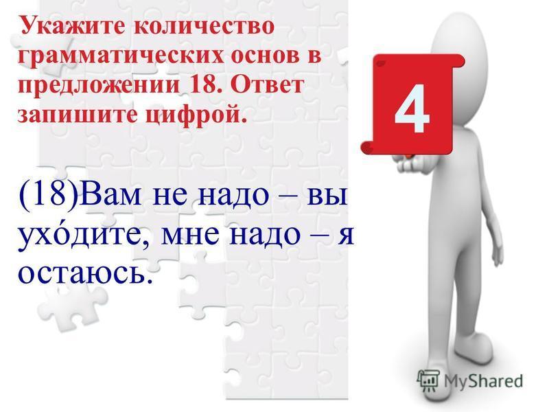 Укажите количество грамматических основ в предложении 18. Ответ запишите цифрой. (18)Вам не надо – вы уходите, мне надо – я остаюсь. 4