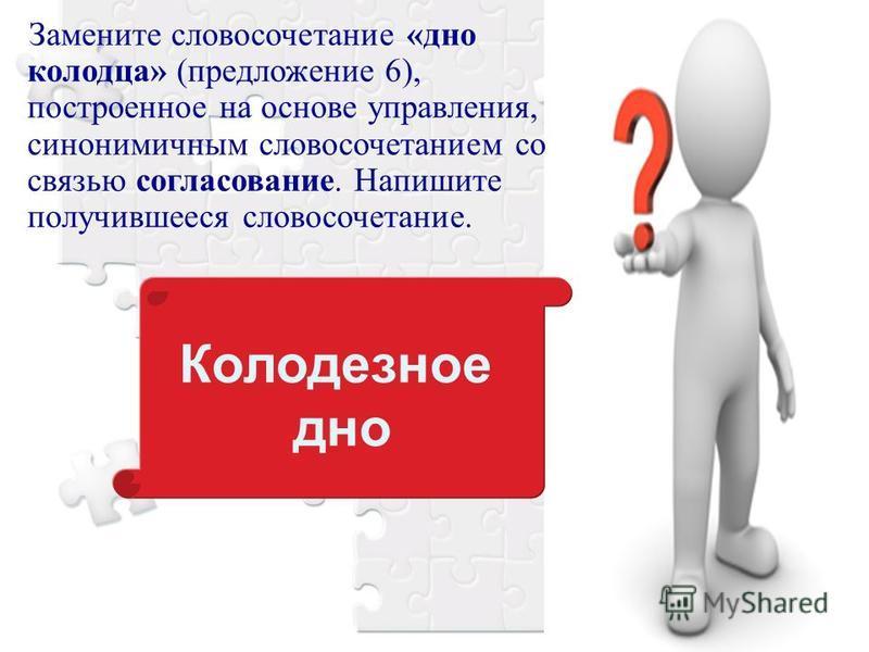 Замените словосочетание «дно колодца» (предложение 6), построенное на основе управления, синонимичным словосочетанием со связью согласование. Напишите получившееся словосочетание. Колодезное дно