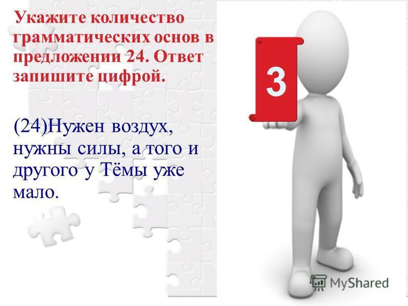 Укажите количество грамматических основ в предложении 24. Ответ запишите цифрой. (24)Нужен воздух, нужны силы, а того и другого у Тёмы уже мало. 3