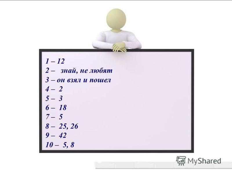 1 – 12 2 – знай, не любят 3 – он взял и пошел 4 – 2 5 – 3 6 – 18 7 – 5 8 – 25, 26 9 – 42 10 – 5, 8