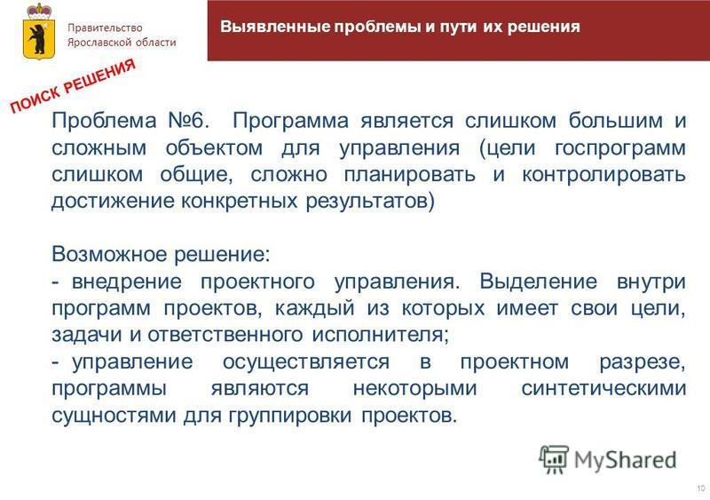 Правительство Ярославской области 10 Выявленные проблемы и пути их решения Проблема 6. Программа является слишком большим и сложным объектом для управления (цели госпрограмм слишком общие, сложно планировать и контролировать достижение конкретных рез