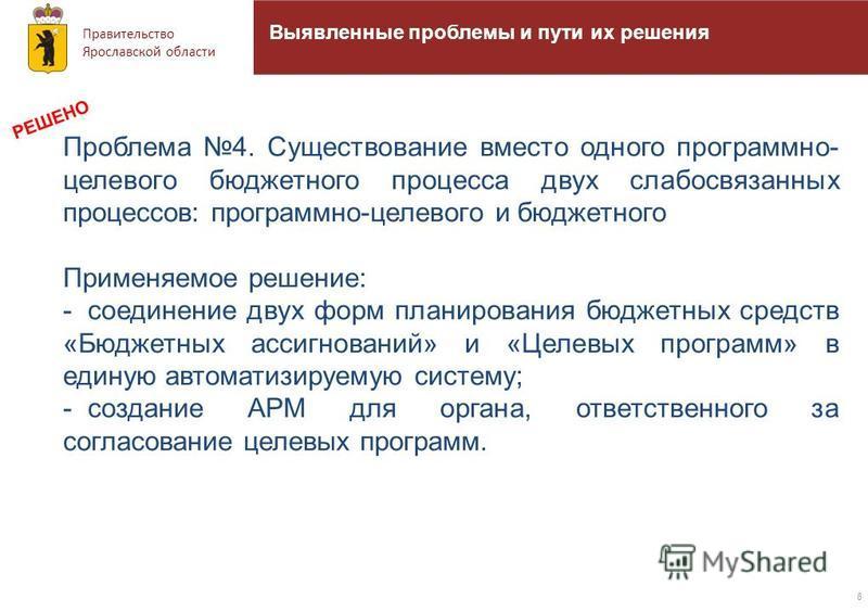 Правительство Ярославской области 8 Выявленные проблемы и пути их решения Проблема 4. Существование вместо одного программно- целевого бюджетного процесса двух слабосвязанных процессов: программно-целевого и бюджетного Применяемое решение: - соединен