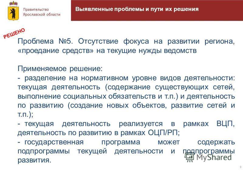 Правительство Ярославской области 9 Выявленные проблемы и пути их решения Проблема 5. Отсутствие фокуса на развитии региона, «проедание средств» на текущие нужды ведомств Применяемое решение: - разделение на нормативном уровне видов деятельности: тек