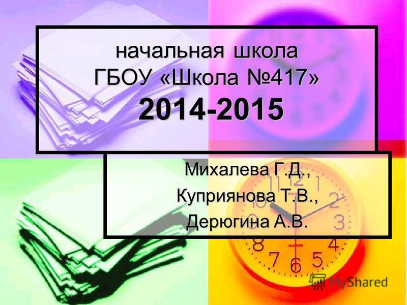 начальная школа ГБОУ «Школа 417» 2014-2015 Михалева Г.Д., Куприянова Т.В., Дерюгина А.В.
