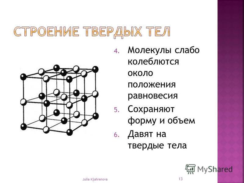 4. Молекулы слабо колеблются около положения равновесия 5. Сохраняют форму и объем 6. Давят на твердые тела Julia Kjahrenova 13