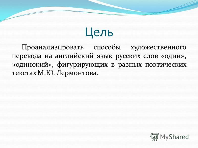 Цель Проанализировать способы художественного перевода на английский язык русских слов «один», «одинокий», фигурирующих в разных поэтических текстах М.Ю. Лермонтова.
