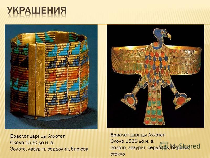 Браслет царицы Аххотеп Около 1530 до н. э. Золото, лазурит, сердолик, бирюза Браслет царицы Аххотеп Около 1530 до н. э. Золото, лазурит, сердолик, бирюза, стекло