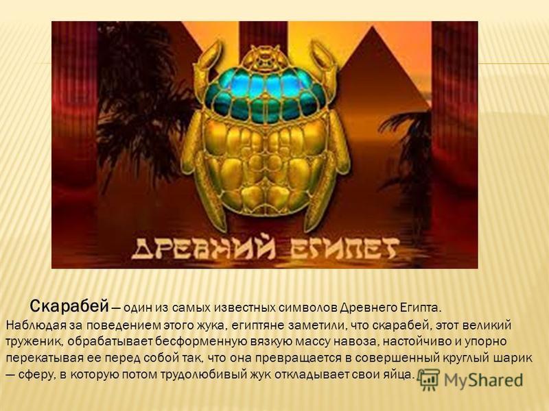 Скарабей один из самых известных символов Древнего Египта. Наблюдая за поведением этого жука, египтяне заметили, что скарабей, этот великий труженик, обрабатывает бесформенную вязкую массу навоза, настойчиво и упорно перекатывая ее перед собой так, ч
