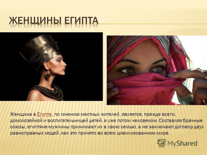 Женщина в Египте, по мнению местных жителей, является, прежде всего, домохозяйкой и воспитательницей детей, а уже потом человеком. Составляя брачные союзы, египтяне-мужчины принимают их в свою семью, а не заключают договор двух равноправных людей, ка