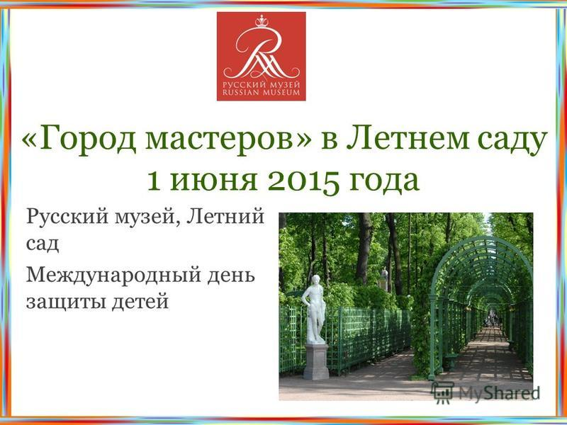 «Город мастеров» в Летнем саду 1 июня 2015 года Русский музей, Летний сад Международный день защиты детей