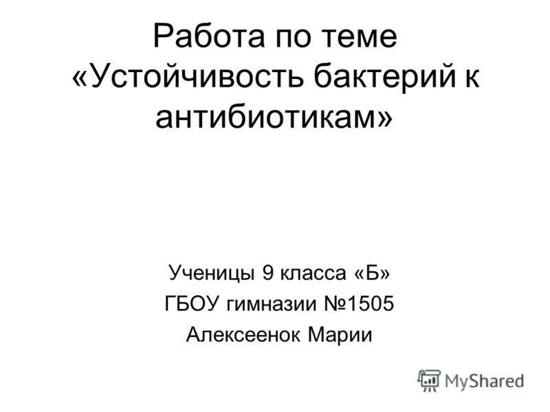 Работа по теме «Устойчивость бактерий к антибиотикам» Ученицы 9 класса «Б» ГБОУ гимназии 1505 Алексеенок Марии