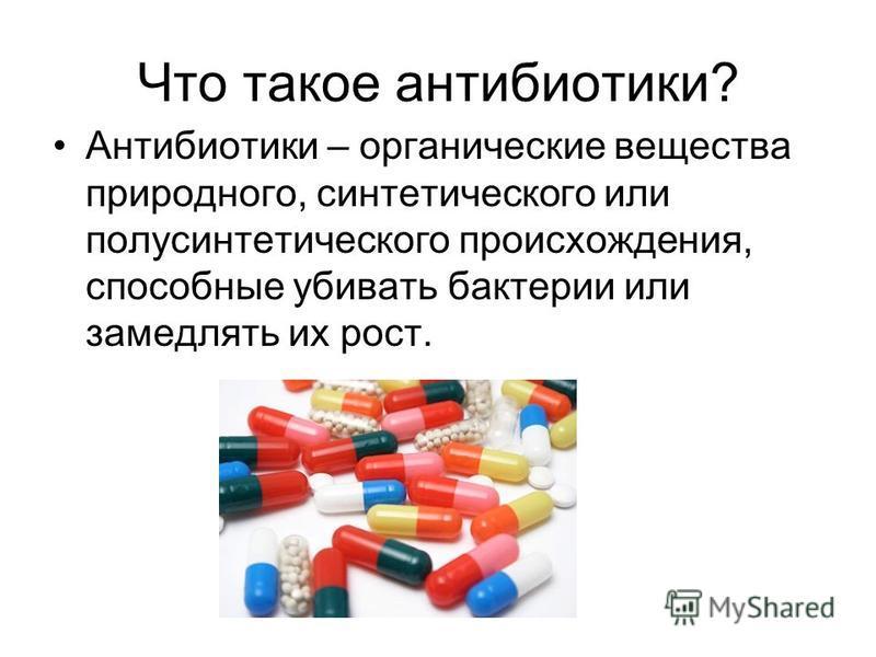 Что такое антибиотики? Антибиотики – органические вещества природного, синтетического или полусинтетического происхождения, способные убивать бактерии или замедлять их рост.